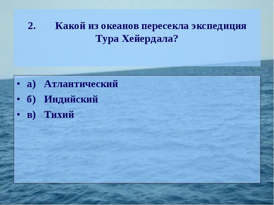 2.Какой из океанов пересекла экспедиция Тура Хейердала? а)Атлантический б)...