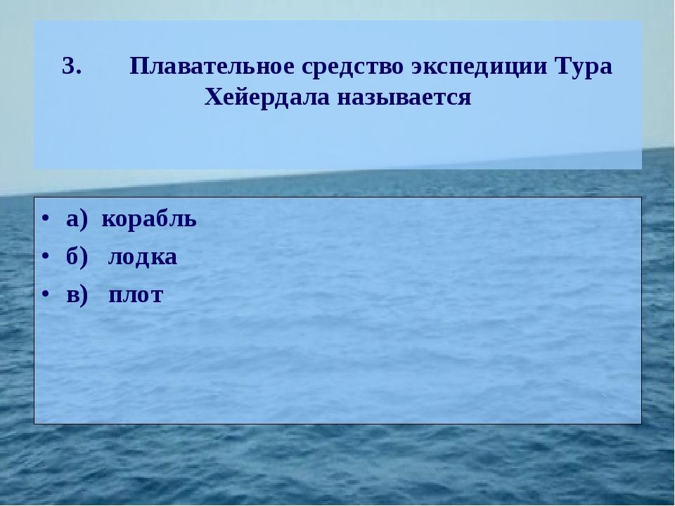 3.Плавательное средство экспедиции Тура Хейердала называется а) корабль б)л...