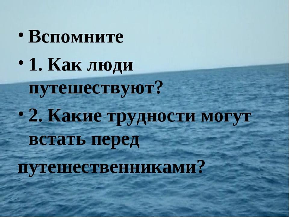 Вспомните 1. Как люди путешествуют? 2. Какие трудности могут встать перед пут...