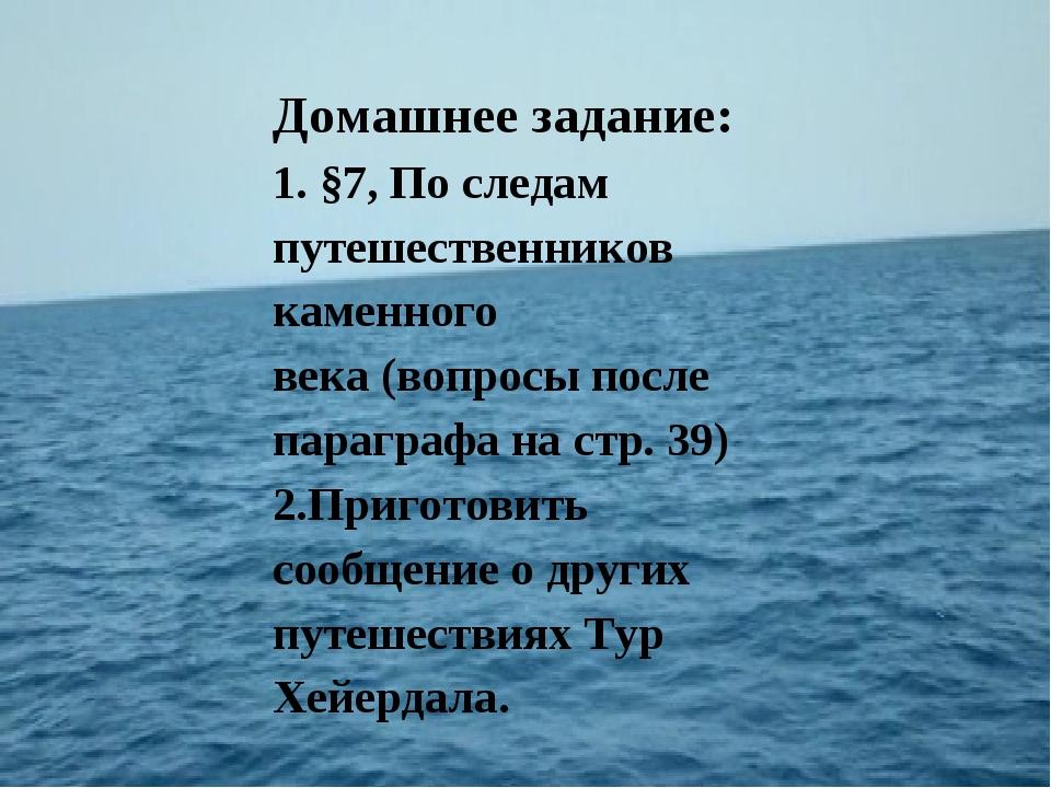 Домашнее задание: 1. §7,По следам путешественников каменного века(вопросы...