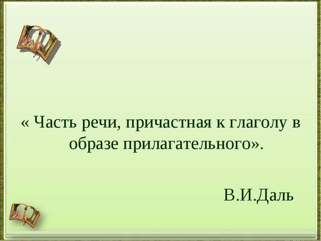 « Часть речи, причастная к глаголу в образе прилагательного». В.И.Даль