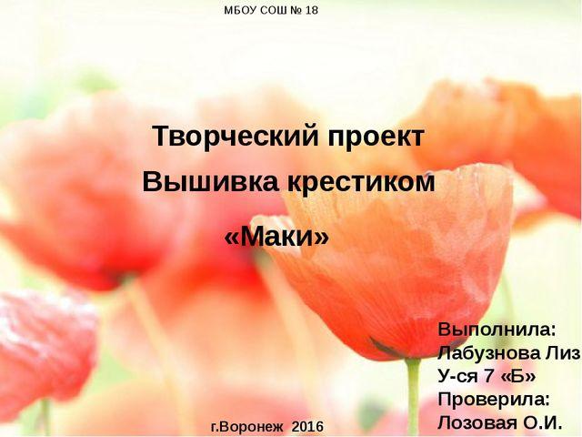 Творческий проект Вышивка крестиком «Маки» МБОУ СОШ № 18 Выполнила: Лабузнов...