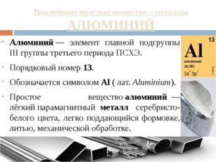 Важнейшие простые вещества – металлы АЛЮМИНИЙ Алюминий— элемент главной подг