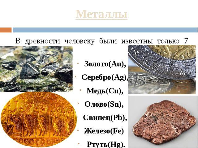 Металлы В древности человеку были известны только 7 металлов: Золото(Au), Сер...