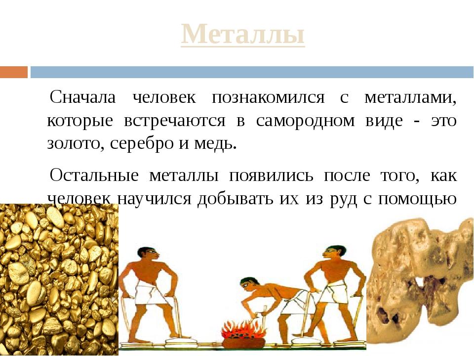 Металлы Сначала человек познакомился с металлами, которые встречаются в самор...