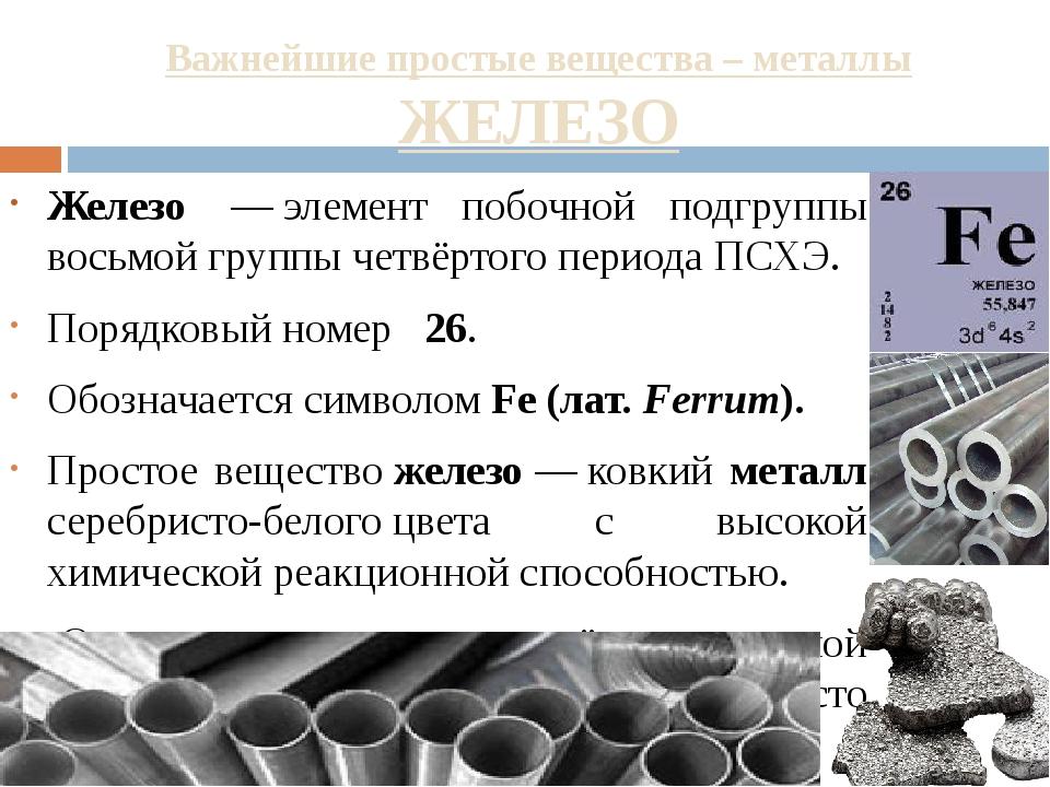 Важнейшие простые вещества – металлы ЖЕЛЕЗО Железо —элемент побочной подгру...
