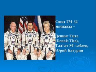 Союз ТМ-32 экипажы – Деннис Тито (Dennis Tito), Талғат Мұсабаев, Юрий Батурин