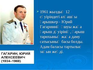 1961 жылдың 12 сәуіріндегі алғашқы ғарышкер - Юрий Гагариннің ұшуы жаңа ғарыш