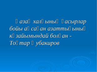 Қазақ халқының ғасырлар бойы аңсаған азаттығының көзайымындай болған - Тоқт