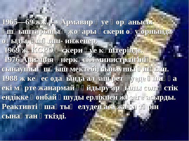 1965—69 жж.— Армавир Әуе қорғанысы ұшқыштарының жоғары әскери оқу орнында оқ...