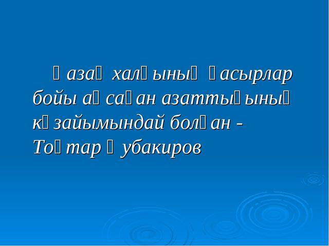 Қазақ халқының ғасырлар бойы аңсаған азаттығының көзайымындай болған - Тоқт...