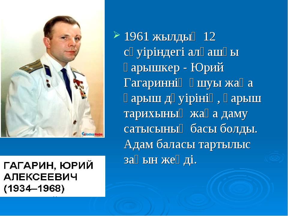 1961 жылдың 12 сәуіріндегі алғашқы ғарышкер - Юрий Гагариннің ұшуы жаңа ғарыш...