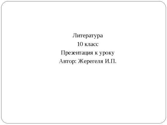 Литература 10 класс Презентация к уроку Автор: Жерегеля И.П.