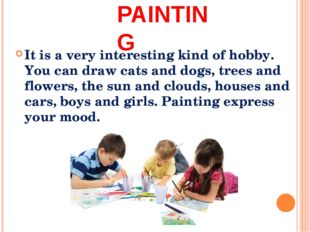 PAINTING It is a very interesting kind of hobby. You can draw cats and dogs,