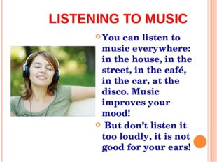 LISTENING TO MUSIC You can listen to music everywhere: in the house, in the s