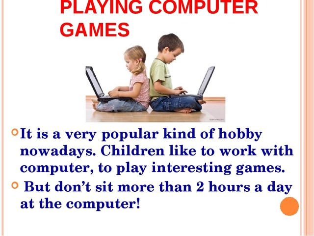 It is a very popular kind of hobby nowadays. Children like to work with compu...