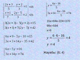 •15 •21 15x+84x-224=370 99x=594 x=6 Жауабы: (6; 4)