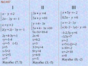 I  II III №1497 2y+4-3y=-1 -y=-1-4 -y=-5 (-1) y=5 x-5=2 x=2+5 x=7 Жауаб