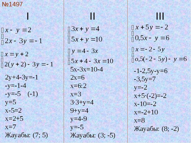I  II III №1497 2y+4-3y=-1 -y=-1-4 -y=-5 (-1) y=5 x-5=2 x=2+5 x=7 Жауаб...