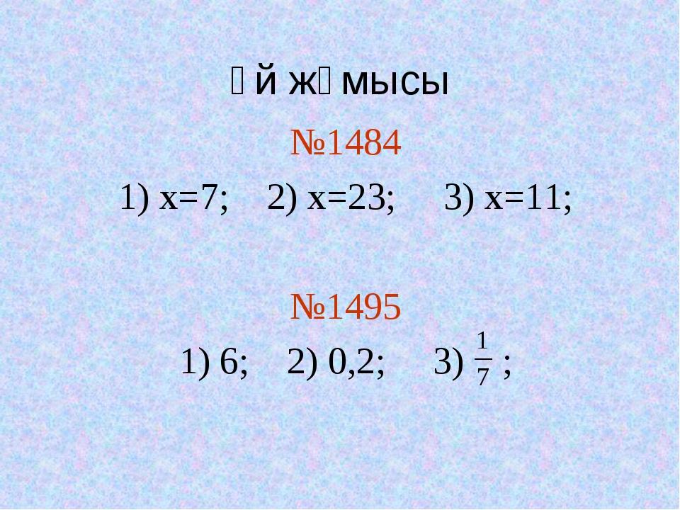 Үй жұмысы №1484 1) x=7; 2) х=23; 3) х=11; №1495 1) 6; 2) 0,2; 3) ;