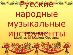 Русские народные музыкальные инструменты Учитель музыки: Максимова Марина Юрь