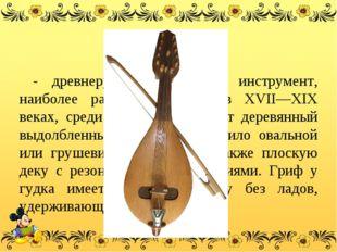Гудок - древнерусскийсмычковый инструмент, наиболее распространённый в XVII—