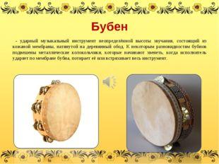Бубен - ударный музыкальный инструмент неопределённой высоты звучания, состоя