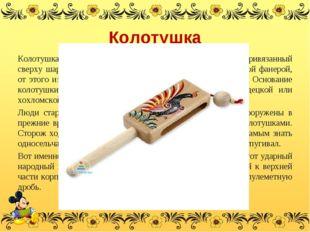 Колотушка Колотушка – это полый деревянный брус, по которому бьет привязанный