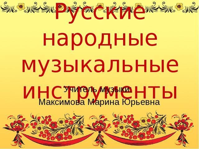 Русские народные музыкальные инструменты Учитель музыки: Максимова Марина Юрь...