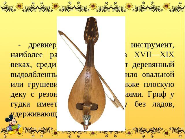 Гудок - древнерусскийсмычковый инструмент, наиболее распространённый в XVII—...