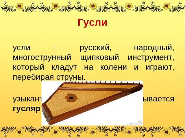 Гусли Гусли – русский, народный, многострунный щипковый инструмент, который к...
