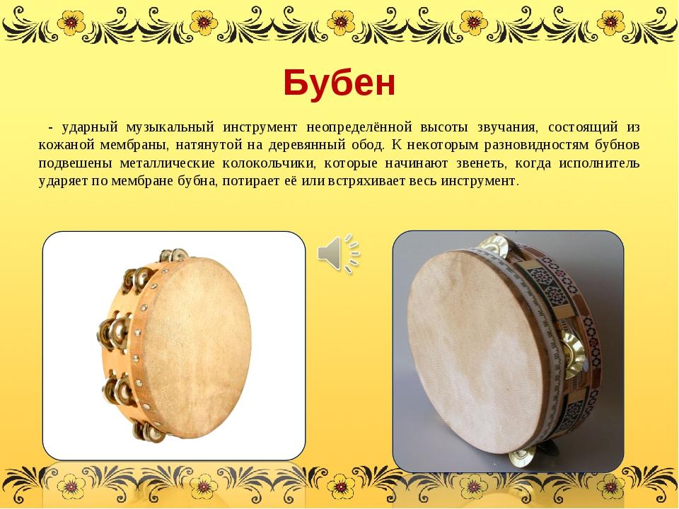 Бубен - ударный музыкальный инструмент неопределённой высоты звучания, состоя...