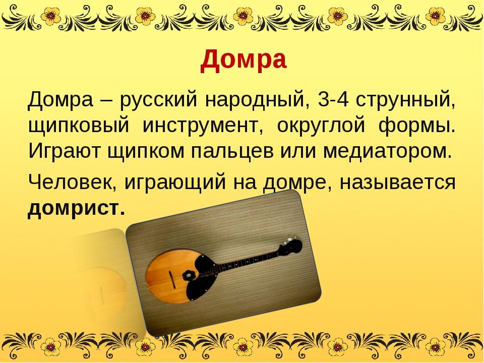 Домра Домра – русский народный, 3-4 струнный, щипковый инструмент, округлой ф...