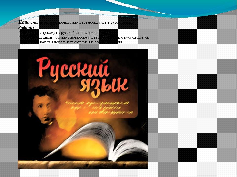 Цель: Значение современных заимствованных слов в русском языке. Задачи: Изучи...