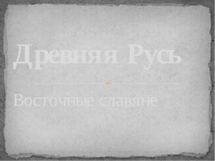 Восточные славяне Древняя Русь