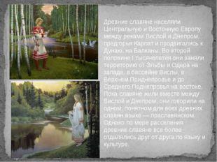 Древние славяне населяли Центральную и Восточную Европу между реками Вислой