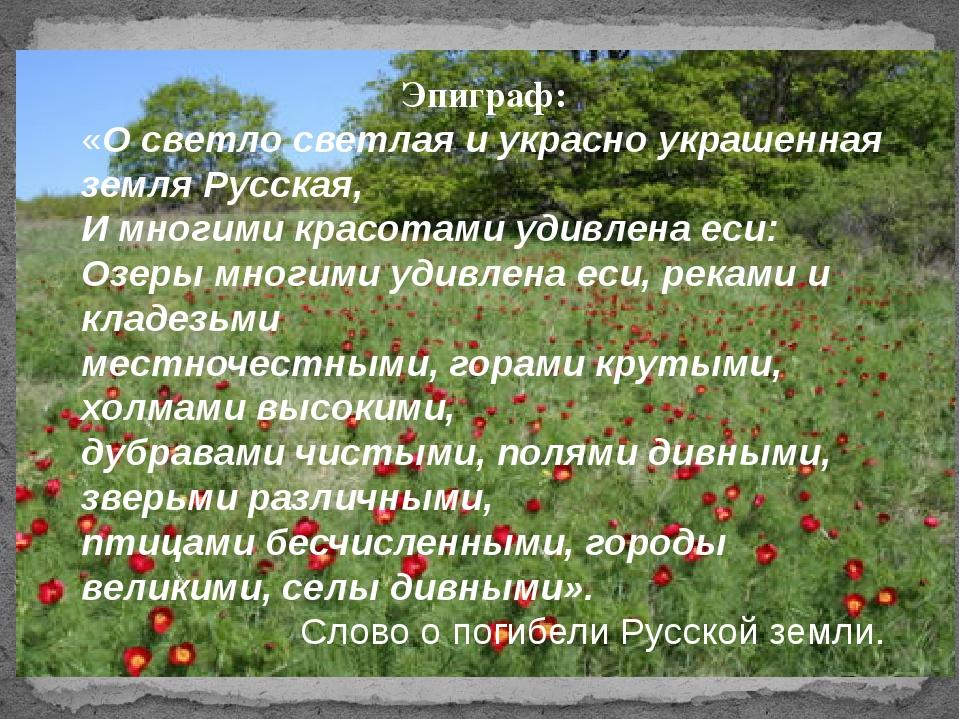Эпиграф: «О светло светлая и украсно украшенная земля Русская, И многими крас...