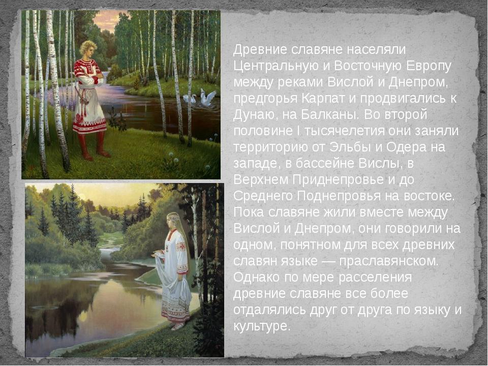 Древние славяне населяли Центральную и Восточную Европу между реками Вислой...