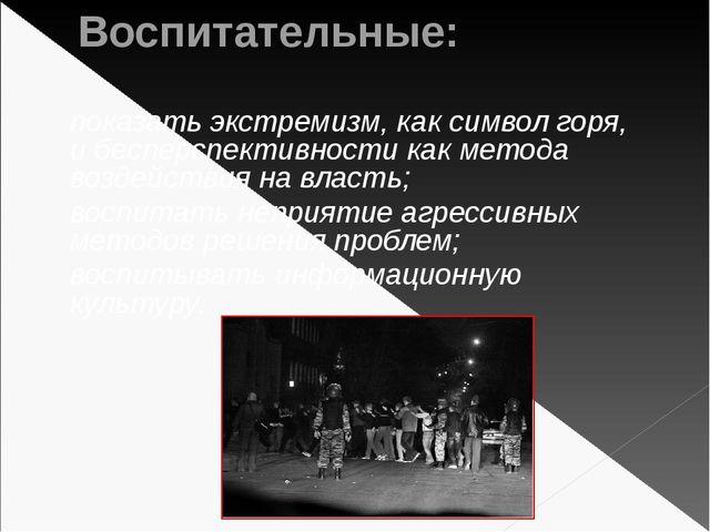 Воспитательные: показать экстремизм, как символ горя, и бесперспективности ка...
