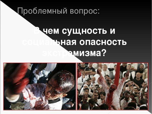 Проблемный вопрос: В чем сущность и социальная опасность экстремизма?