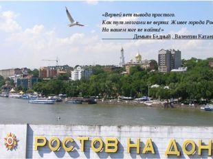 «Верней нет вывода простого. Как тут мозгами не верти: Живее города Ростова