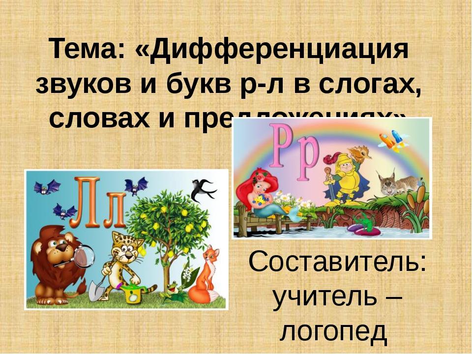 Тема: «Дифференциация звуков и букв р-л в слогах, словах и предложениях» Сост...