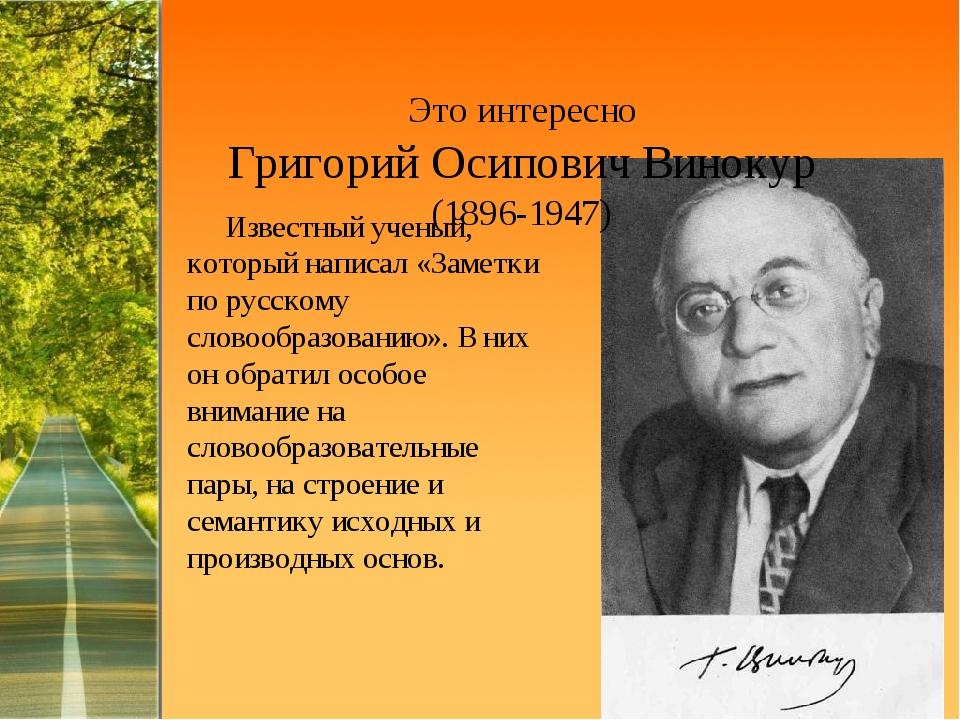 Это интересно Григорий Осипович Винокур (1896-1947) Известный ученый, который...