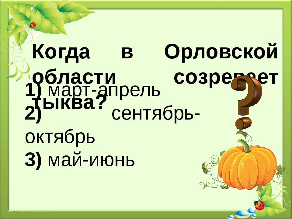 Когда в Орловской области созревает тыква? 1) март-апрель 2) сентябрь-октябрь...