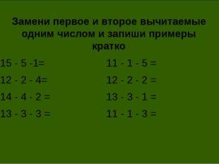 Замени первое и второе вычитаемые одним числом и запиши примеры кратко 15 - 5
