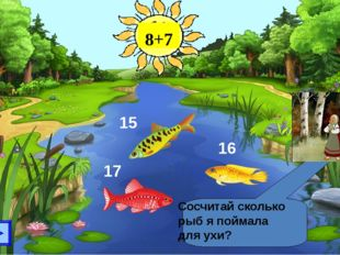 Сосчитай сколько рыб я поймала для ухи? 17 15 16 8+7