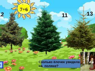 7+6 Сколько ёлочек увидела на поляне? 12 13 11