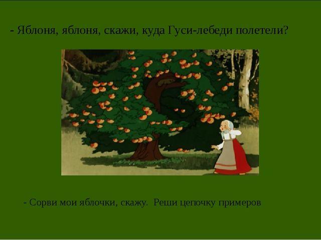 - Яблоня, яблоня, скажи, куда Гуси-лебеди полетели? - Сорви мои яблочки, скаж...