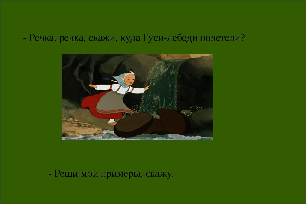 - Речка, речка, скажи, куда Гуси-лебеди полетели? - Реши мои примеры, скажу.