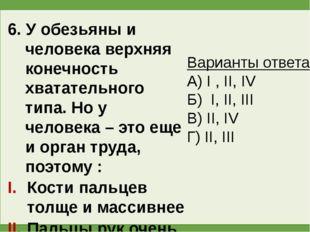 6. У обезьяны и человека верхняя конечность хватательного типа. Но у человека